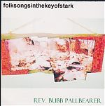 "Written in 2003-2004 Bret uses his moniker, Rev. Bubb Pallbearer for this release called ""folksongsinthekeyofstark""."